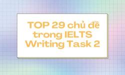 TOP 29 chủ đề thường gặp trong IELTS Writing task 2
