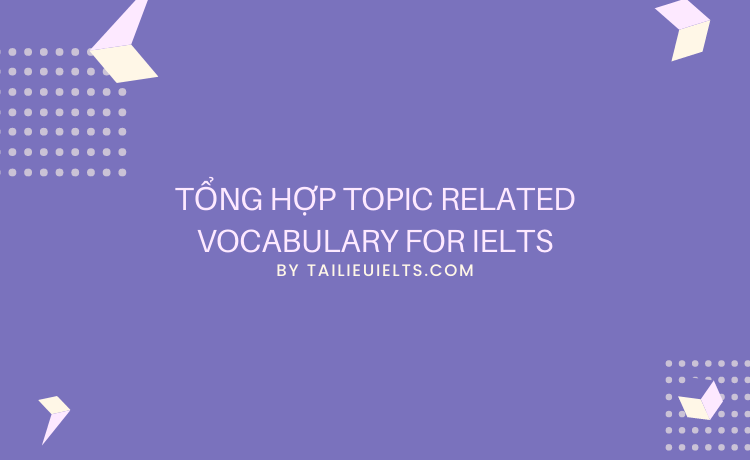 Tổng hợp Topic Related Vocabulary for IELTS
