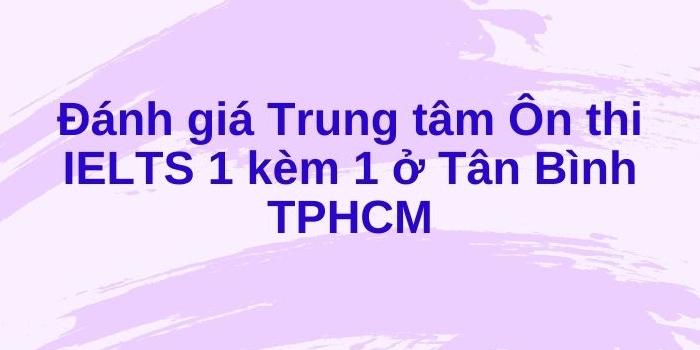 Đánh giá Trung tâm Ôn thi IELTS 1 kèm 1 ở Tân Bình TPHCM